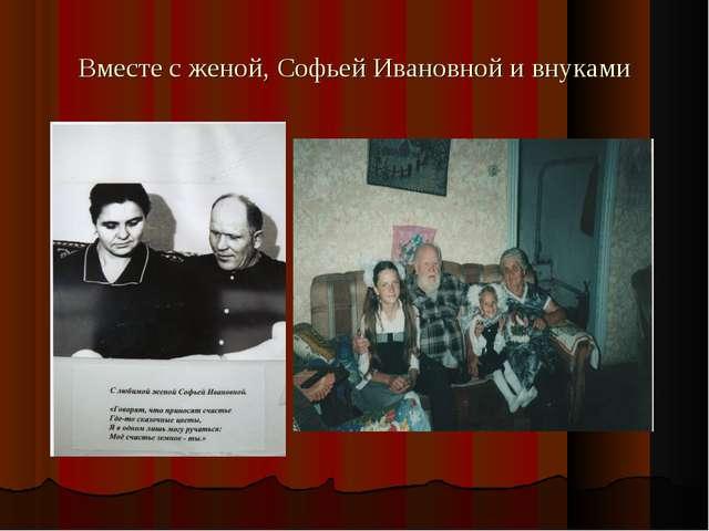 Вместе с женой, Софьей Ивановной и внуками