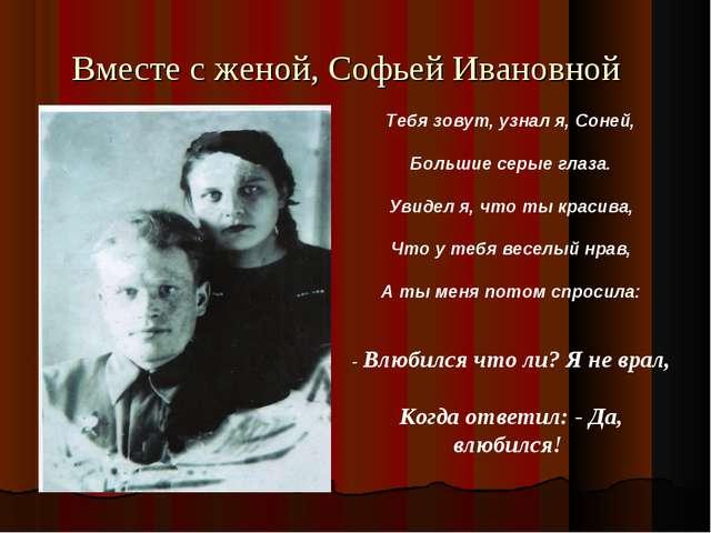 Вместе с женой, Софьей Ивановной Тебя зовут, узнал я, Соней, Большие серые гл...