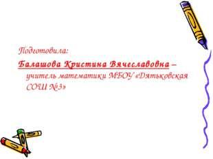 Подготовила: Балашова Кристина Вячеславовна – учитель математики МБОУ «Дятько