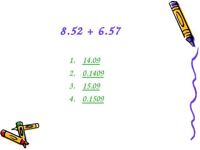 8.52 + 6.57 14.09 0.1409 15.09 0.1509