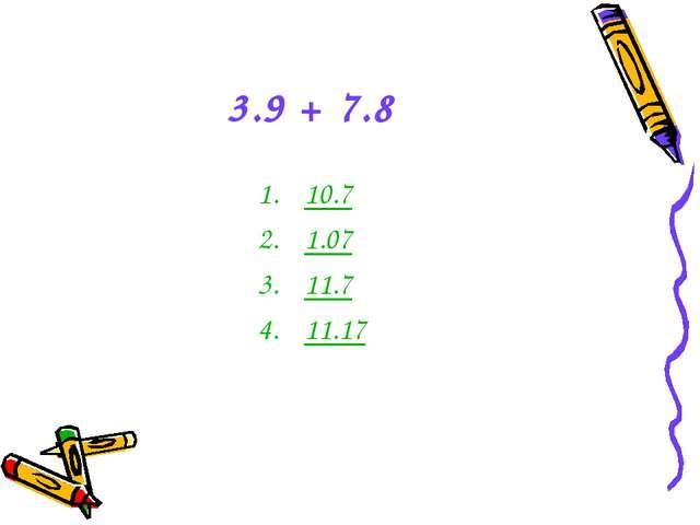 3.9 + 7.8 10.7 1.07 11.7 11.17