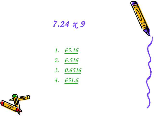 7.24 x 9 65.16 6.516 0.6516 651.6