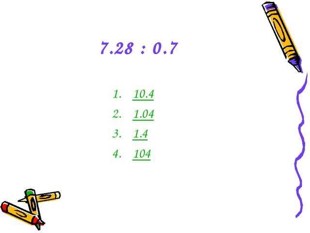 7.28 : 0.7 10.4 1.04 1.4 104