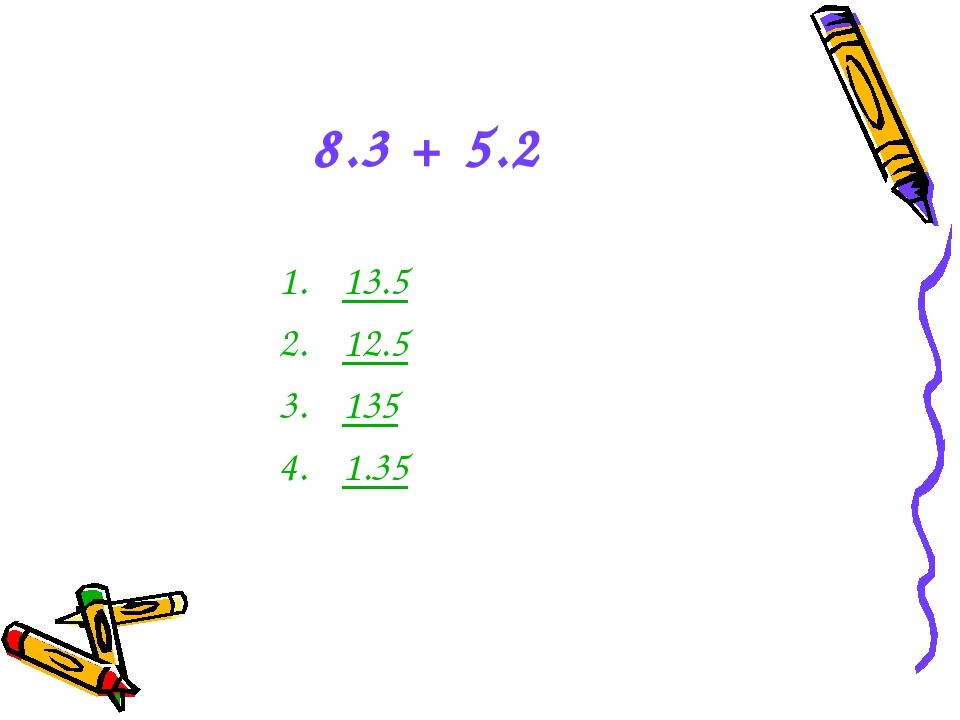 8.3 + 5.2 13.5 12.5 135 1.35