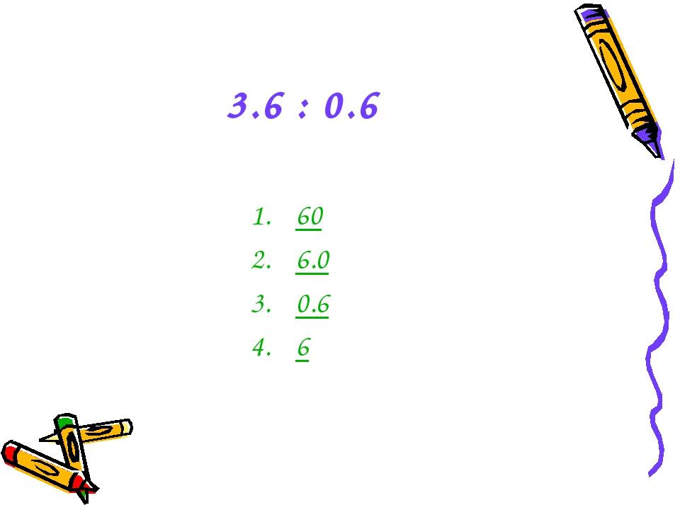 3.6 : 0.6 60 6.0 0.6 6