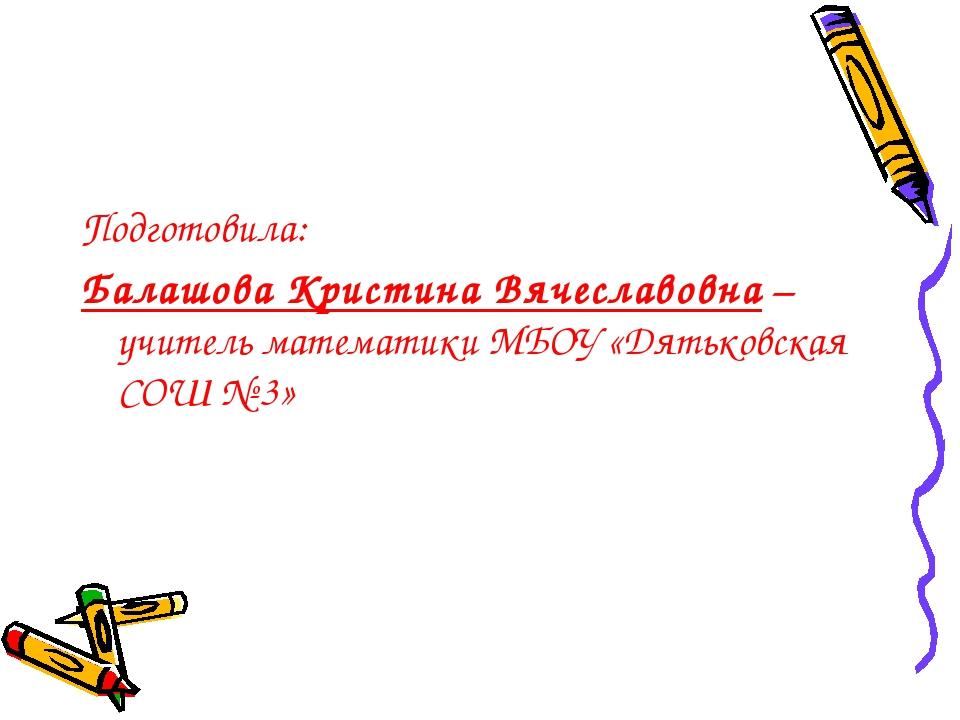 Подготовила: Балашова Кристина Вячеславовна – учитель математики МБОУ «Дятько...