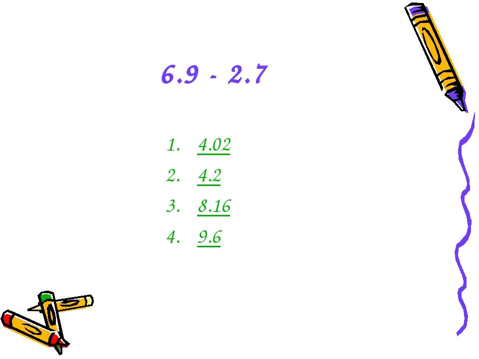 6.9 - 2.7 4.02 4.2 8.16 9.6