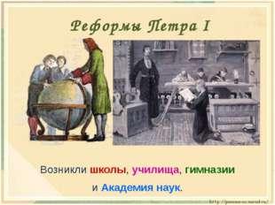 Возникли школы, училища, гимназии и Академия наук. Реформы Петра I