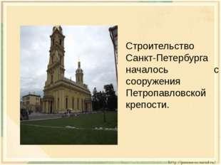 Строительство Санкт-Петербурга началось с сооружения Петропавловской крепости.