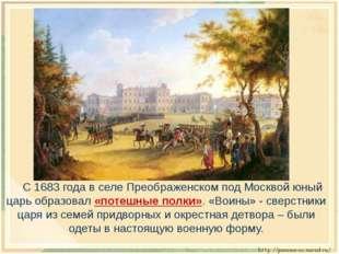 С 1683 года в селе Преображенском под Москвой юный царь образовал «потешные