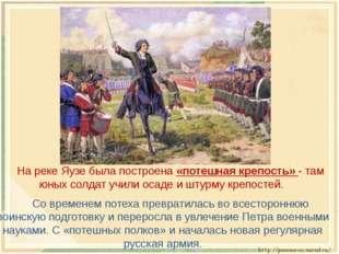 На реке Яузе была построена «потешная крепость» - там юных солдат учили осад