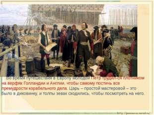 Во время путешествия в Европу молодой Пётр трудил-ся плотником на верфях Гол