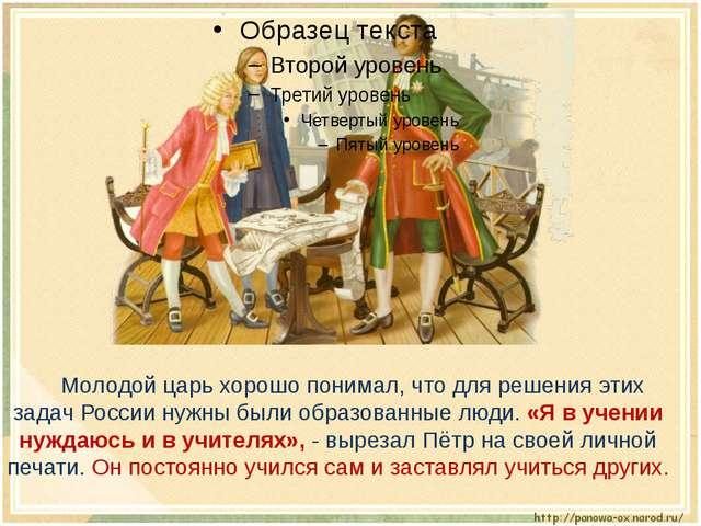Молодой царь хорошо понимал, что для решения этих задач России нужны были об...