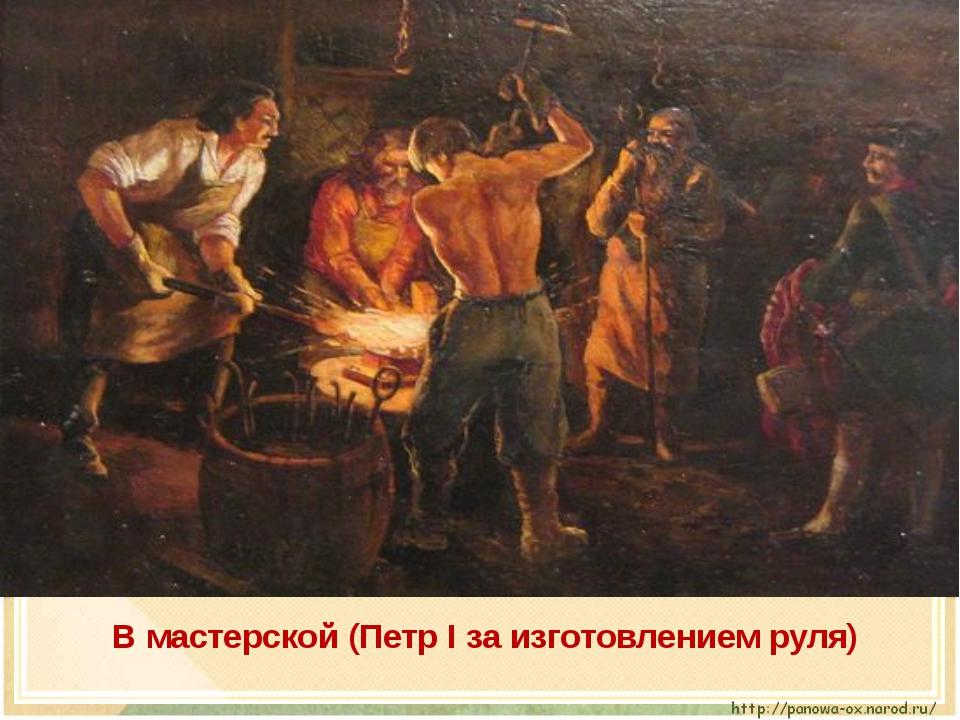 В мастерской (Петр I за изготовлением руля)