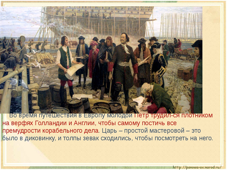 Во время путешествия в Европу молодой Пётр трудил-ся плотником на верфях Гол...