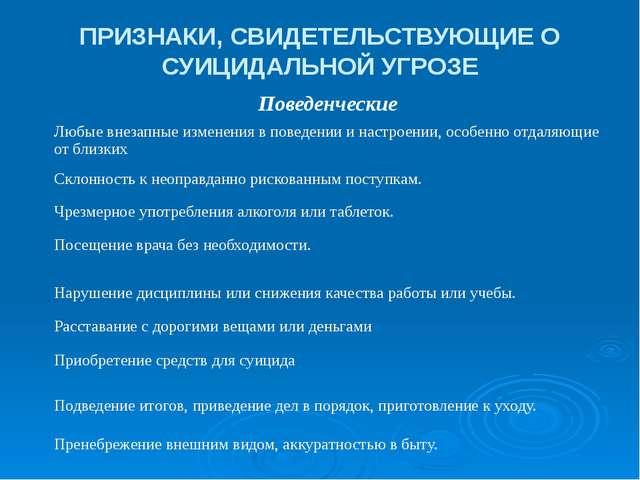 ПРИЗНАКИ, СВИДЕТЕЛЬСТВУЮЩИЕ О СУИЦИДАЛЬНОЙ УГРОЗЕ Поведенческие Любые внезапн...