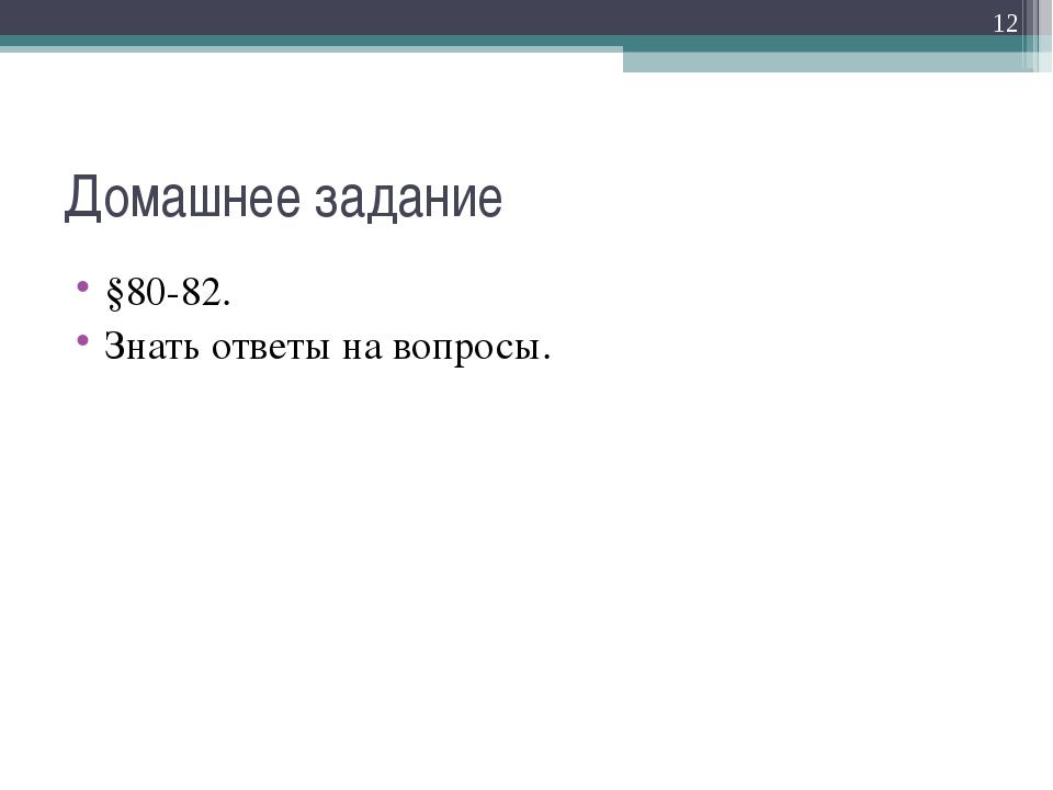 Домашнее задание §80-82. Знать ответы на вопросы. *