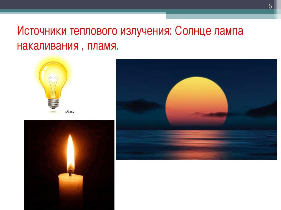 Источники теплового излучения: Солнце лампа накаливания , пламя. *