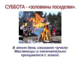 В этот день сжигают чучело Масленицы и окончательно прощаются с зимой.