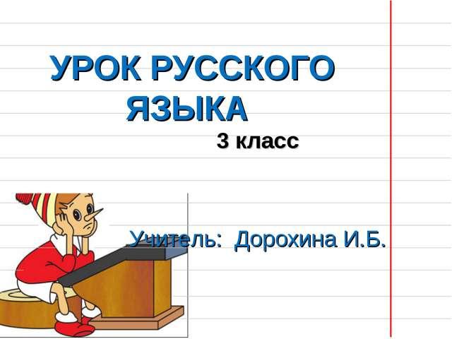 УРОК РУССКОГО ЯЗЫКА 3 класс Учитель: Дорохина И.Б.