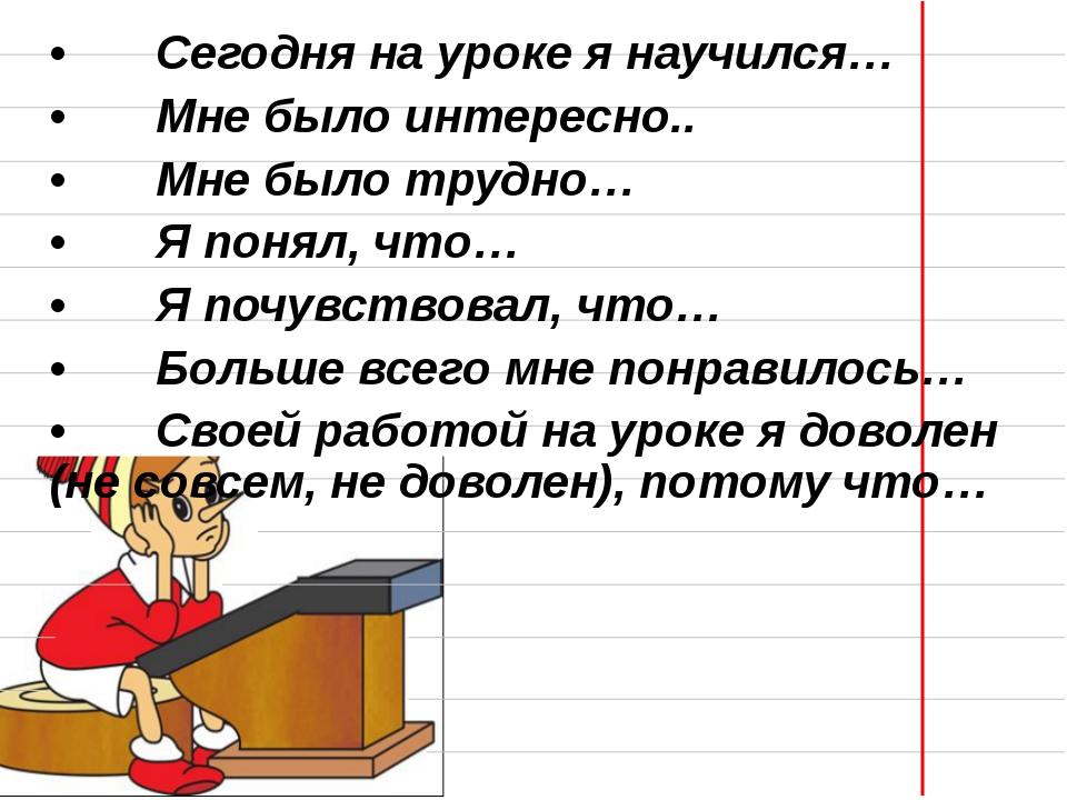 •Сегодня на уроке я научился… •Мне было интересно.. •Мне было трудно… •Я...