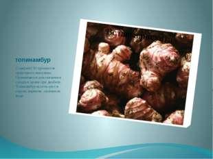 топинамбур Содержит 30 процентов природного инсулина. Применяется для снижени