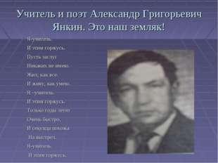 Учитель и поэт Александр Григорьевич Янкин. Это наш земляк! Я-учитель. И этим