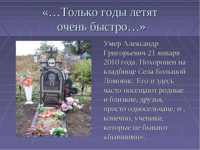 «…Только годы летят очень быстро…» Умер Александр Григорьевич 21 января 2010...