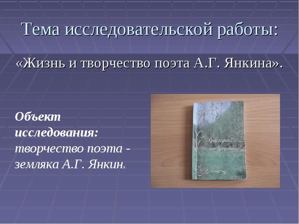 Тема исследовательской работы: «Жизнь и творчество поэта А.Г. Янкина». Объект...