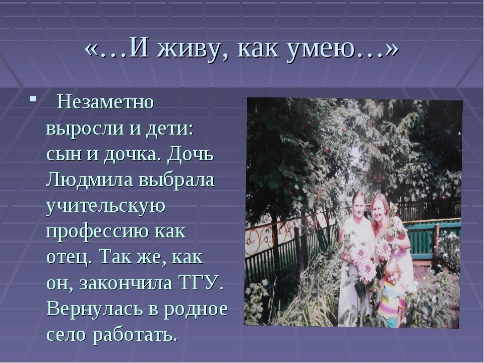 «…И живу, как умею…» Незаметно выросли и дети: сын и дочка. Дочь Людмила выбр...