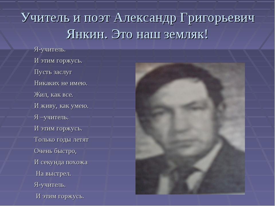 Учитель и поэт Александр Григорьевич Янкин. Это наш земляк! Я-учитель. И этим...