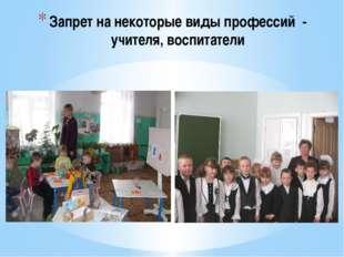 Запрет на некоторые виды профессий - учителя, воспитатели