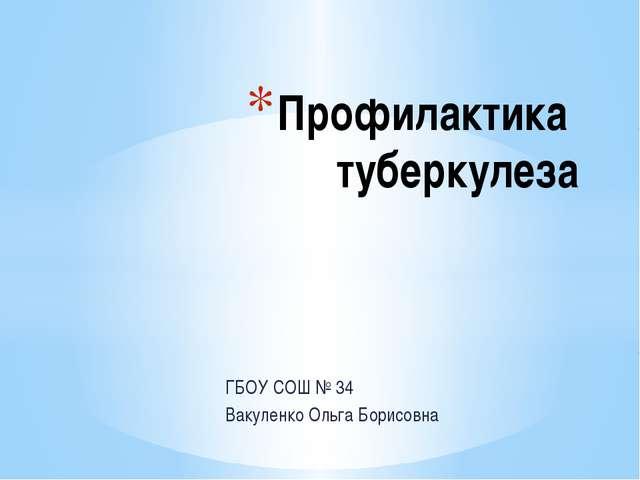 ГБОУ СОШ № 34 Вакуленко Ольга Борисовна Профилактика туберкулеза