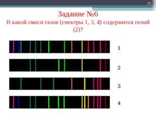 * Задание №6 В какой смеси газов (спектры 1, 3, 4) содержится гелий (2)? 1 2