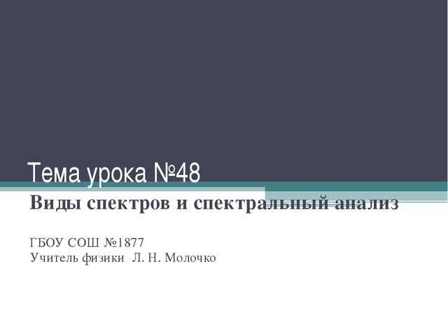 Тема урока №48 Виды спектров и спектральный анализ ГБОУ СОШ №1877 Учитель физ...