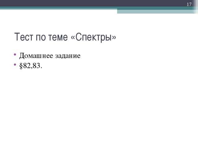 Тест по теме «Спектры» Домашнее задание §82,83. *