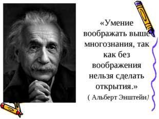 «Умение воображать выше многознания, так как без воображения нельзя сделать о