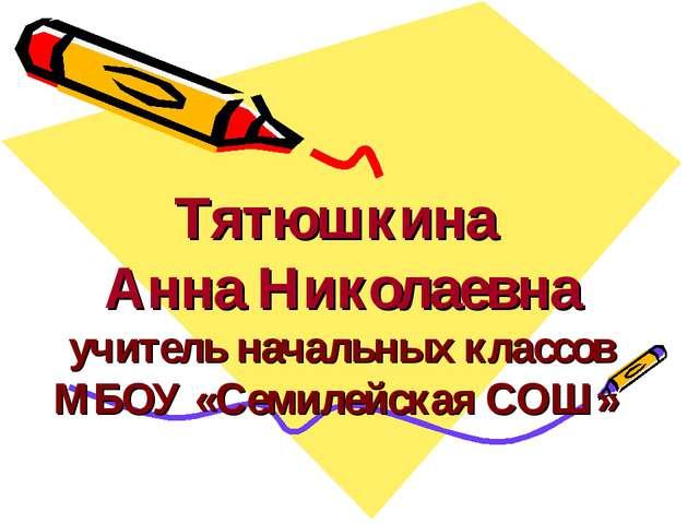 Тятюшкина Анна Николаевна учитель начальных классов МБОУ «Семилейская СОШ»