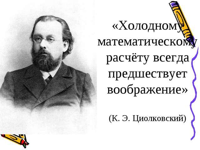 «Холодному математическому расчёту всегда предшествует воображение» (К. Э. Ци...