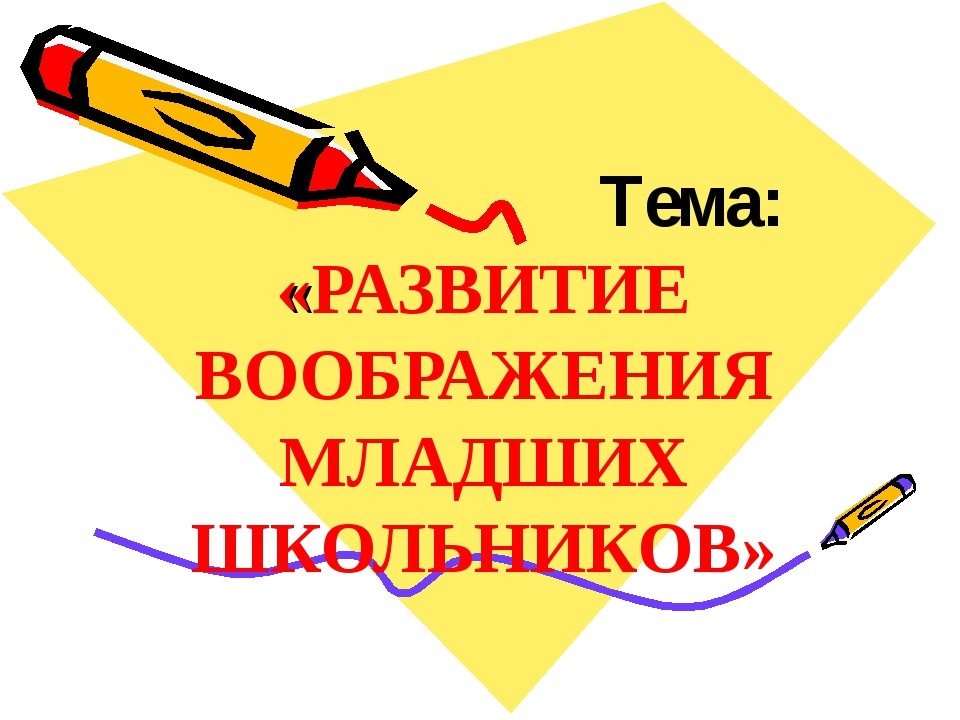 Тема: «РАЗВИТИЕ ВООБРАЖЕНИЯ МЛАДШИХ ШКОЛЬНИКОВ»