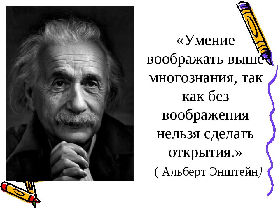«Умение воображать выше многознания, так как без воображения нельзя сделать о...