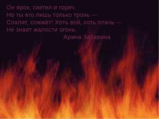 Он ярок, светел и горяч. Но ты его лишь только тронь— Спалит, сожжёт! Хоть в