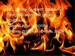 Но, огонь бывает разный - Бледно-жёлтый, ярко-красный, Синий или золотой. Оче