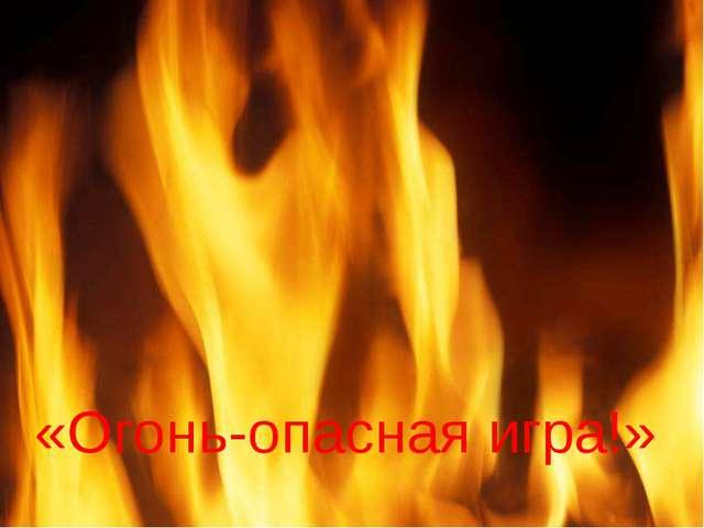 «Огонь-опасная игра!»