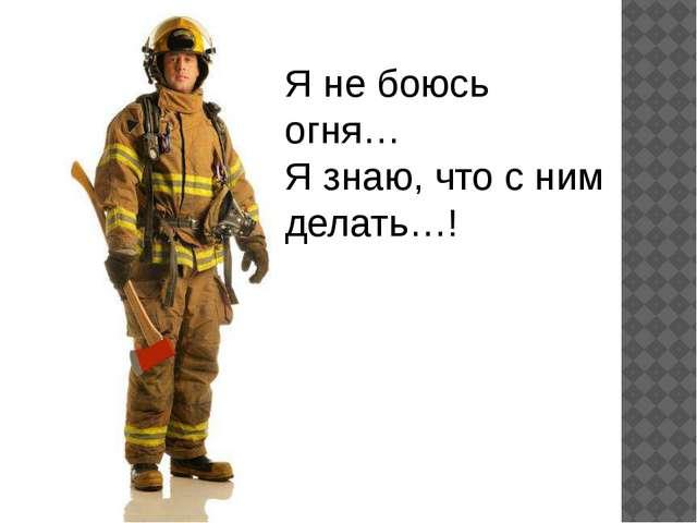 Я не боюсь огня… Я знаю, что с ним делать…!