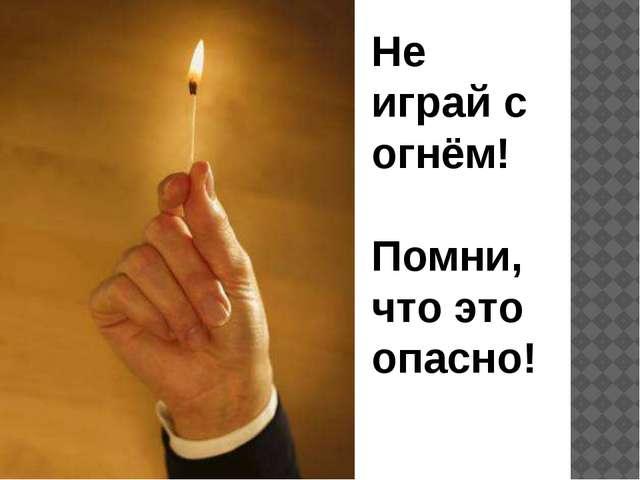 Не играй с огнём! Помни, что это опасно!
