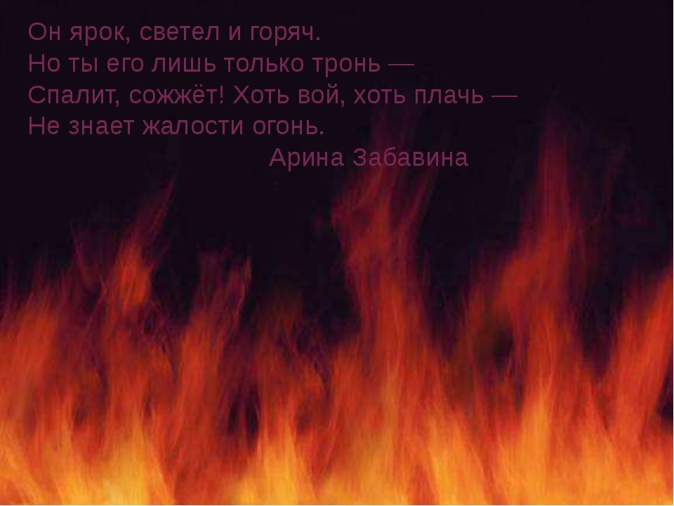 Он ярок, светел и горяч. Но ты его лишь только тронь— Спалит, сожжёт! Хоть в...