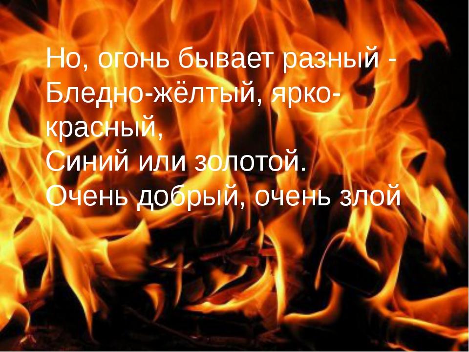 Но, огонь бывает разный - Бледно-жёлтый, ярко-красный, Синий или золотой. Оче...