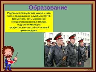 Образование Рядовым полицейским можно стать после прохождения службы в ВСРФ.