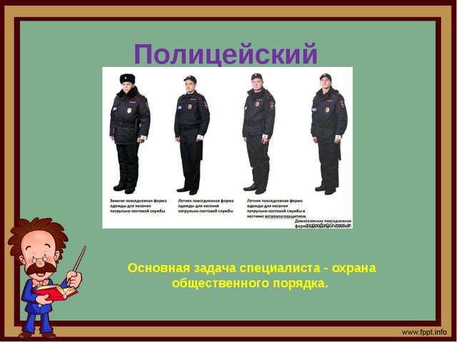 Полицейский Основная задача специалиста - охрана общественного порядка.
